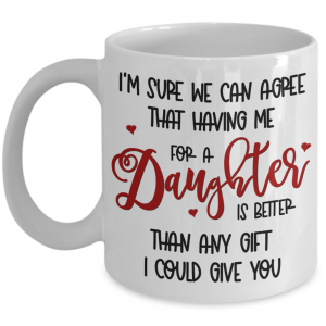 i'm-sure-we-can-agree-that-having-me-as-a-daughter-mug